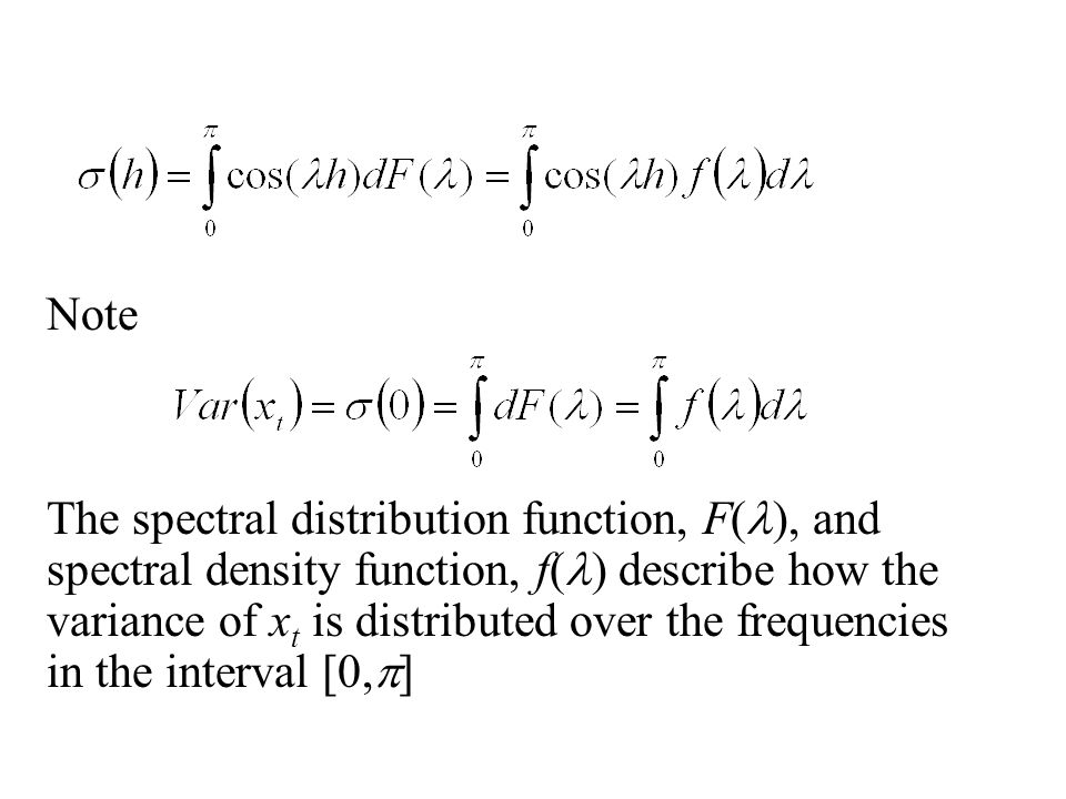 Note The spectral distribution function, F( ), and spectral density function, f( ) describe how the variance of x t is distributed over the frequencies in the interval [0,  ]