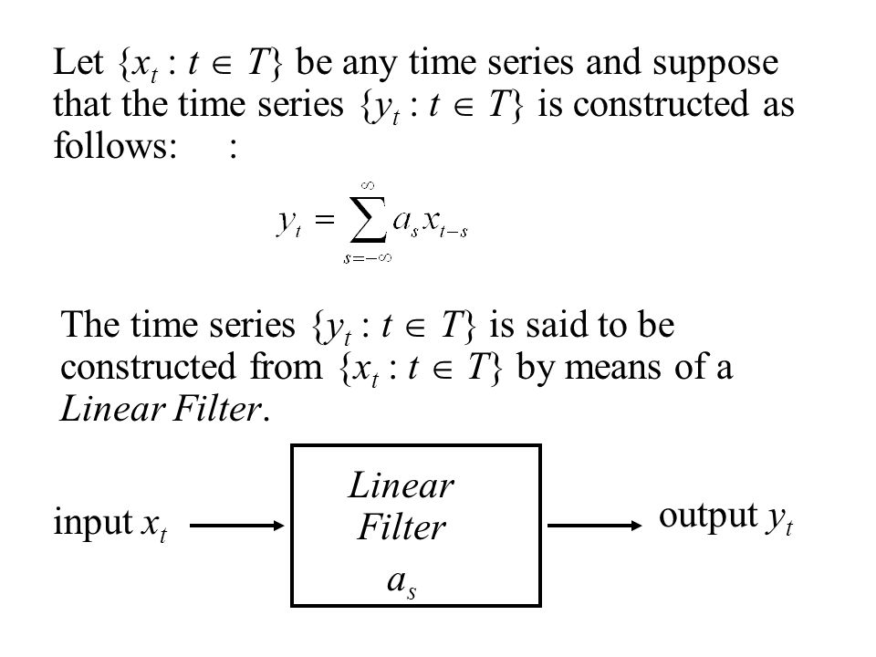 Let {x t : t  T} be any time series and suppose that the time series {y t : t  T} is constructed as follows:: The time series {y t : t  T} is said to be constructed from {x t : t  T} by means of a Linear Filter.