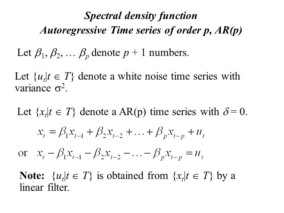 Spectral density function Autoregressive Time series of order p, AR(p) Let  1,  2, …  p denote p + 1 numbers.