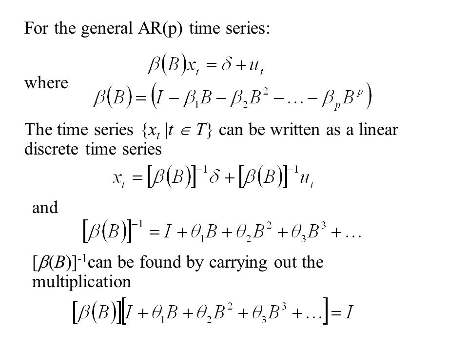 The time series {x t |t  T} can be written as a linear discrete time series where and For the general AR(p) time series: [  (B)] -1 can be found by carrying out the multiplication