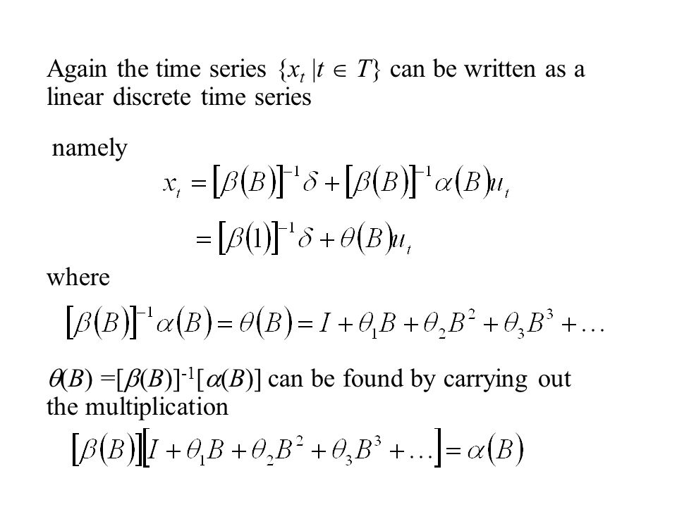 Again the time series {x t |t  T} can be written as a linear discrete time series namely where  (B) =[  (B)] -1 [  (B)] can be found by carrying out the multiplication