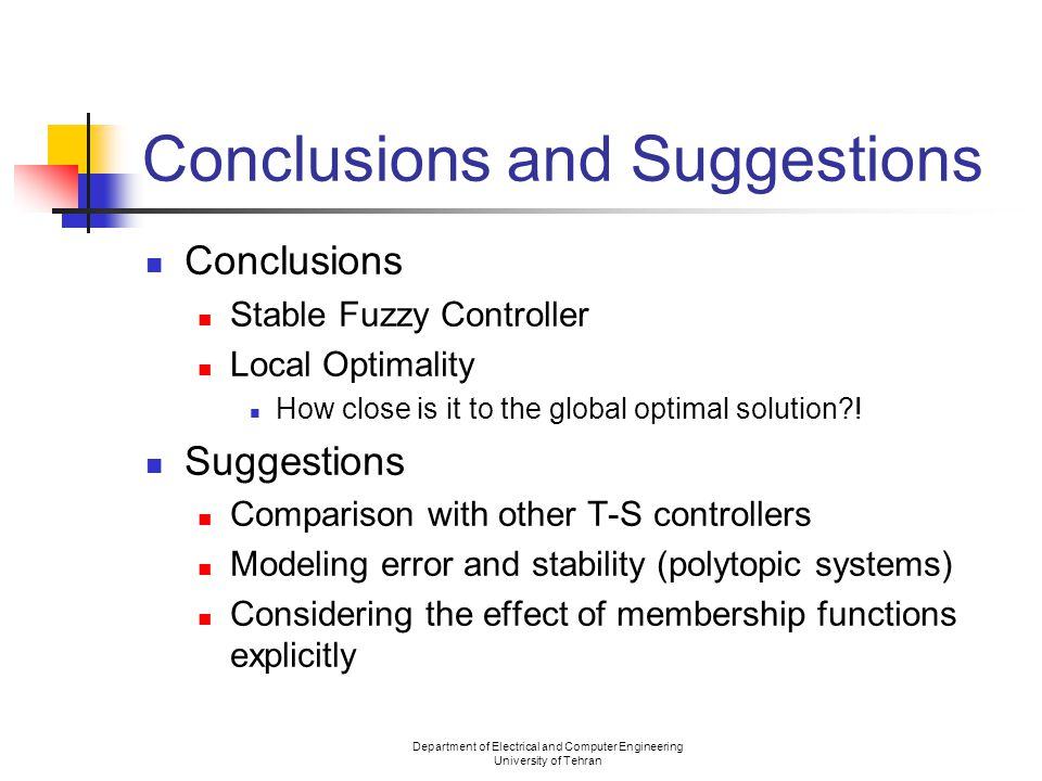Department of Electrical and Computer Engineering University of Tehran Conclusions and Suggestions Conclusions Stable Fuzzy Controller Local Optimality How close is it to the global optimal solution .