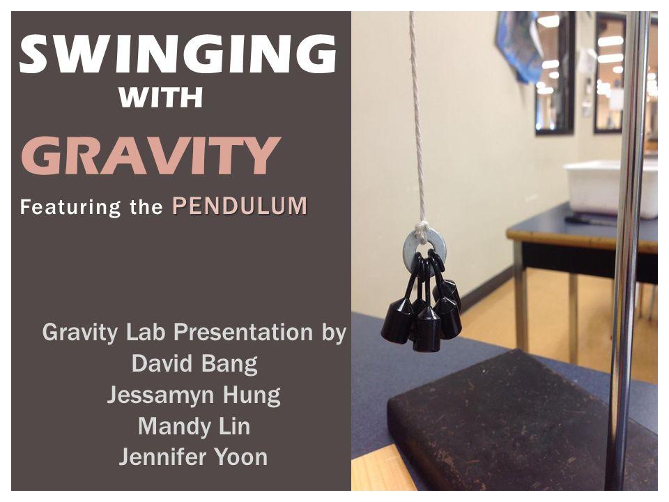 PENDULUM Featuring the PENDULUM Gravity Lab Presentation by David Bang Jessamyn Hung Mandy Lin Jennifer Yoon SWINGING WITH GRAVITY
