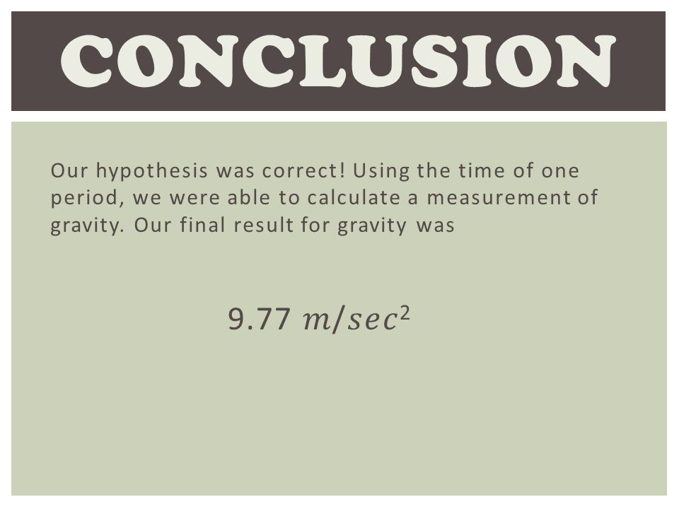 Our hypothesis was correct! Using the time of one period, we were able to calculate a measurement of gravity. Our final result for gravity was CONCLUS