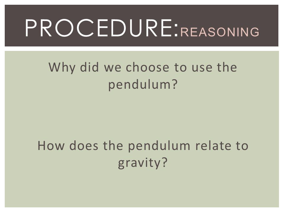 Why did we choose to use the pendulum? How does the pendulum relate to gravity? PROCEDURE : REASONING