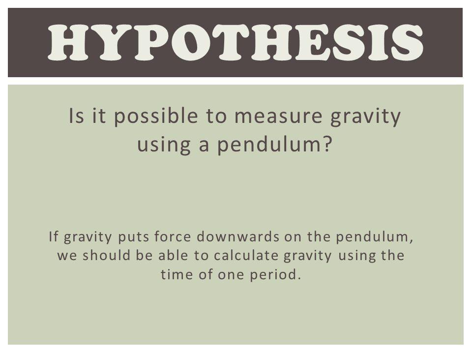 Is it possible to measure gravity using a pendulum? HYPOTHESIS If gravity puts force downwards on the pendulum, we should be able to calculate gravity