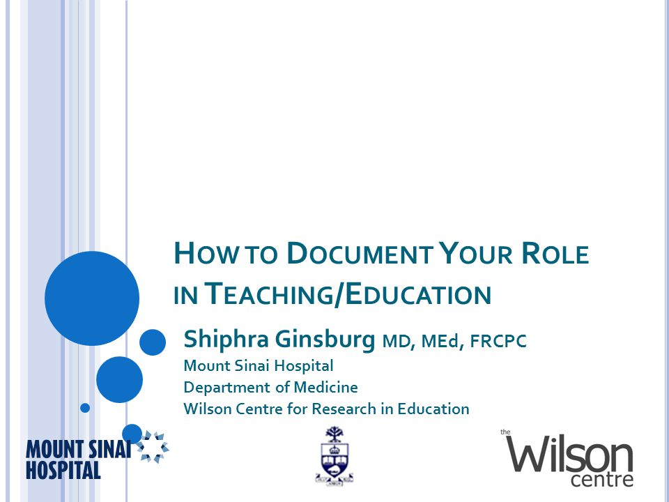 H OW TO D OCUMENT Y OUR R OLE IN T EACHING /E DUCATION Shiphra Ginsburg MD, MEd, FRCPC Mount Sinai Hospital Department of Medicine Wilson Centre for Research in Education