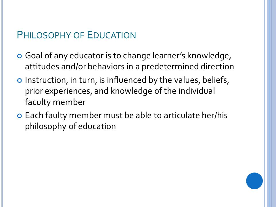 P HILOSOPHY OF E DUCATION Goal of any educator is to change learner's knowledge, attitudes and/or behaviors in a predetermined direction Instruction, in turn, is influenced by the values, beliefs, prior experiences, and knowledge of the individual faculty member Each faulty member must be able to articulate her/his philosophy of education