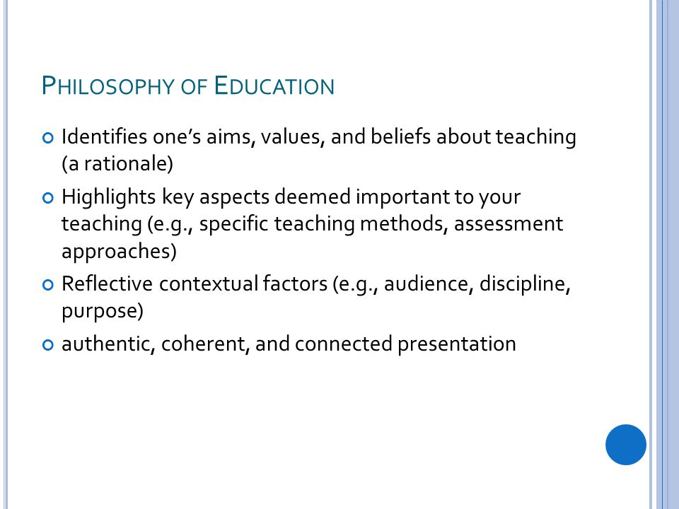 P HILOSOPHY OF E DUCATION Identifies one's aims, values, and beliefs about teaching (a rationale) Highlights key aspects deemed important to your teaching (e.g., specific teaching methods, assessment approaches) Reflective contextual factors (e.g., audience, discipline, purpose) authentic, coherent, and connected presentation