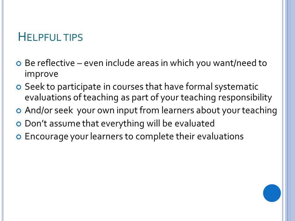 H ELPFUL TIPS Be reflective – even include areas in which you want/need to improve Seek to participate in courses that have formal systematic evaluations of teaching as part of your teaching responsibility And/or seek your own input from learners about your teaching Don't assume that everything will be evaluated Encourage your learners to complete their evaluations