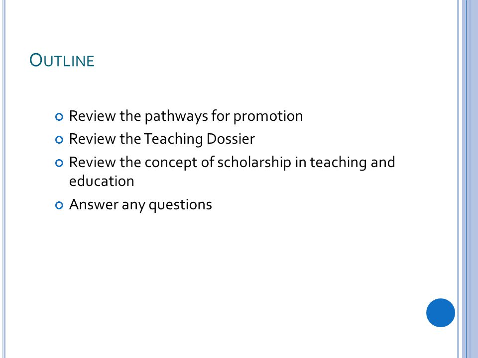 O UTLINE Review the pathways for promotion Review the Teaching Dossier Review the concept of scholarship in teaching and education Answer any questions