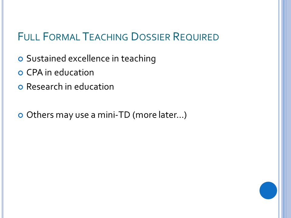 F ULL F ORMAL T EACHING D OSSIER R EQUIRED Sustained excellence in teaching CPA in education Research in education Others may use a mini-TD (more later…)