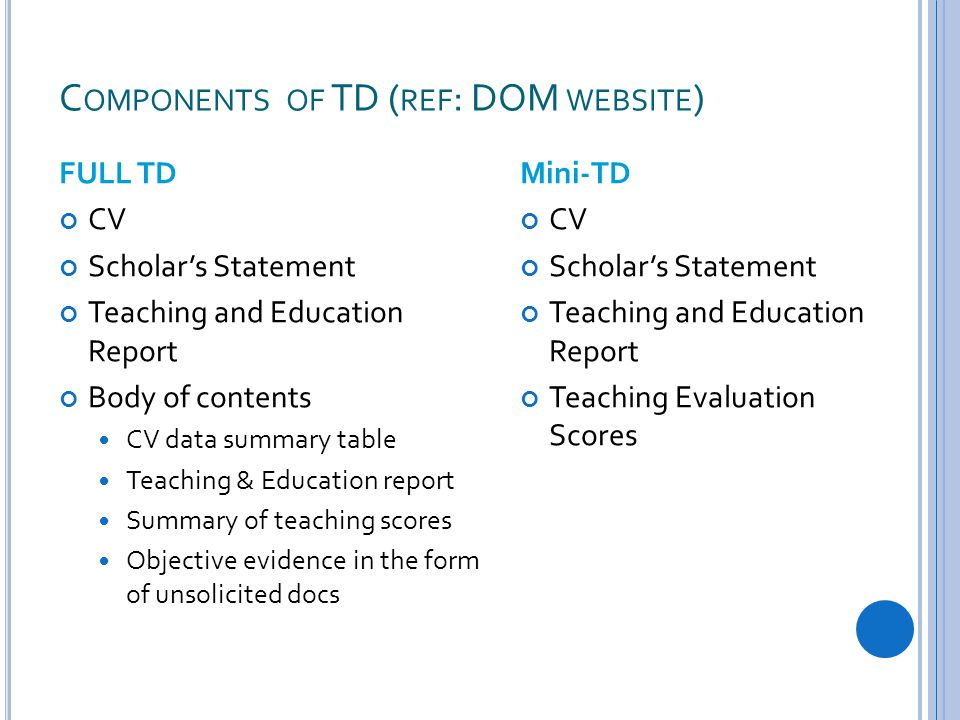 C OMPONENTS OF TD ( REF : DOM WEBSITE ) FULL TD CV Scholar's Statement Teaching and Education Report Body of contents CV data summary table Teaching & Education report Summary of teaching scores Objective evidence in the form of unsolicited docs Mini-TD CV Scholar's Statement Teaching and Education Report Teaching Evaluation Scores