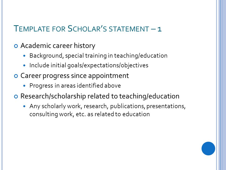 T EMPLATE FOR S CHOLAR ' S STATEMENT – 1 Academic career history Background, special training in teaching/education Include initial goals/expectations/objectives Career progress since appointment Progress in areas identified above Research/scholarship related to teaching/education Any scholarly work, research, publications, presentations, consulting work, etc.
