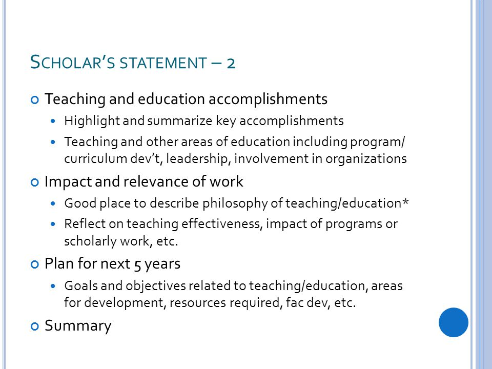 S CHOLAR ' S STATEMENT – 2 Teaching and education accomplishments Highlight and summarize key accomplishments Teaching and other areas of education including program/ curriculum dev't, leadership, involvement in organizations Impact and relevance of work Good place to describe philosophy of teaching/education* Reflect on teaching effectiveness, impact of programs or scholarly work, etc.
