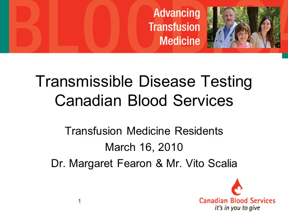 Transmissible Disease Testing Canadian Blood Services Transfusion Medicine Residents March 16, 2010 Dr. Margaret Fearon & Mr. Vito Scalia 1