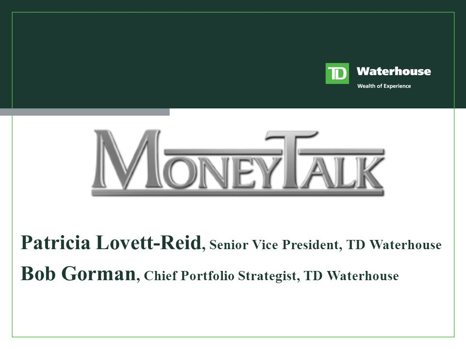 Patricia Lovett-Reid, Senior Vice President, TD Waterhouse Bob Gorman, Chief Portfolio Strategist, TD Waterhouse