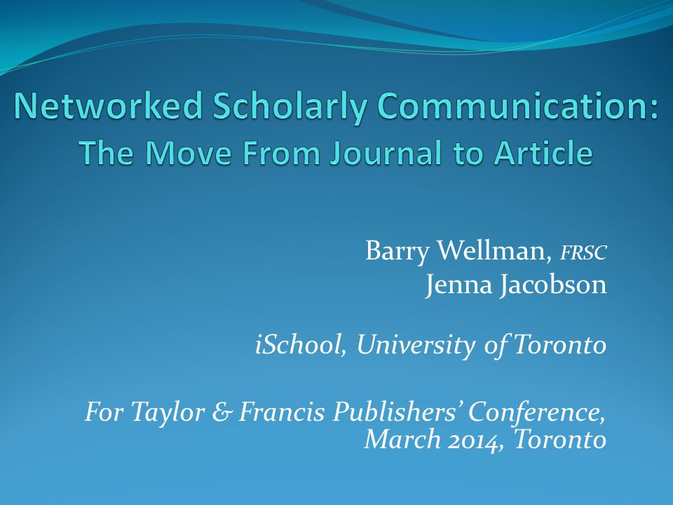 Barry Wellman, FRSC Jenna Jacobson iSchool, University of Toronto For Taylor & Francis Publishers' Conference, March 2014, Toronto