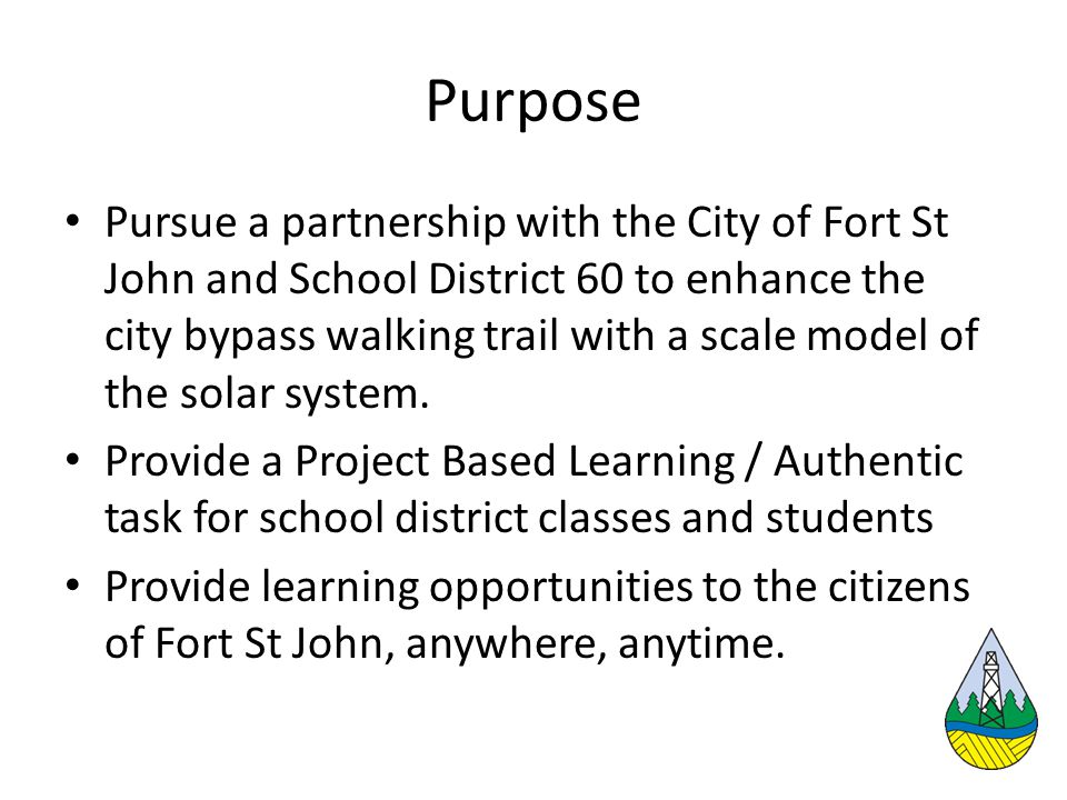 Purpose Pursue a partnership with the City of Fort St John and School District 60 to enhance the city bypass walking trail with a scale model of the solar system.