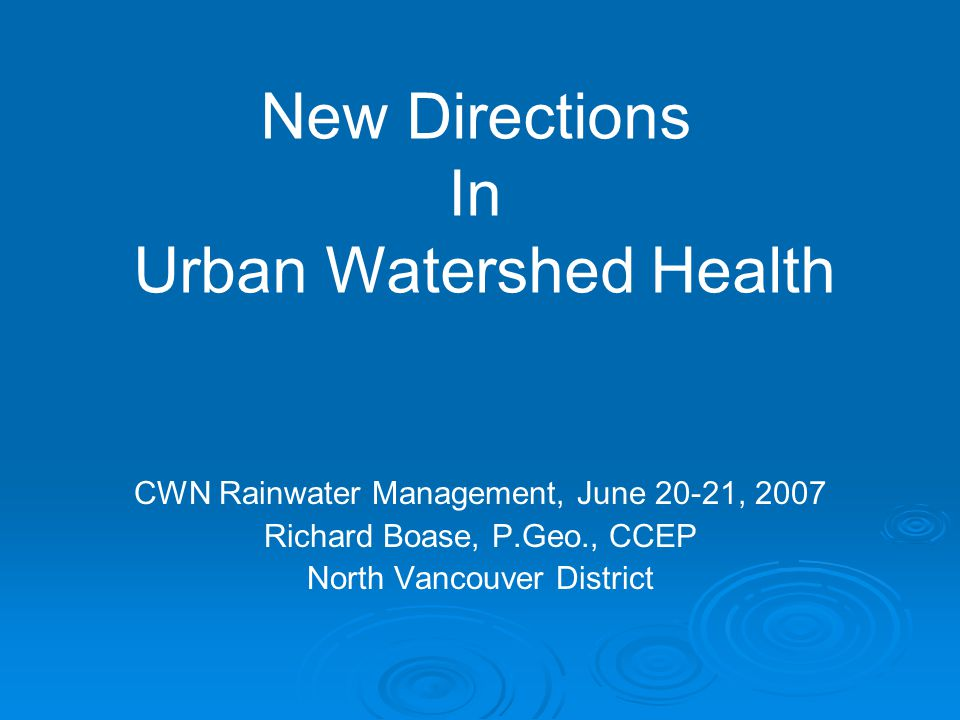 CWN Rainwater Management, June 20-21, 2007 Richard Boase, P.Geo., CCEP North Vancouver District New Directions In Urban Watershed Health