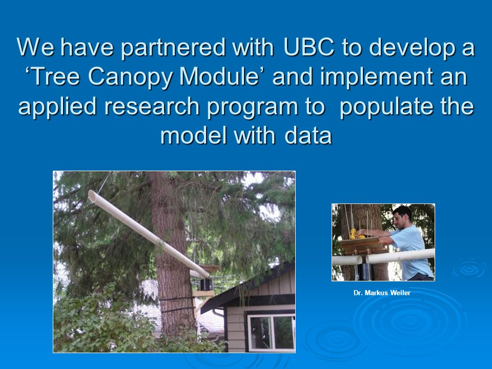 We have partnered with UBC to develop a 'Tree Canopy Module' and implement an applied research program to populate the model with data Dr.