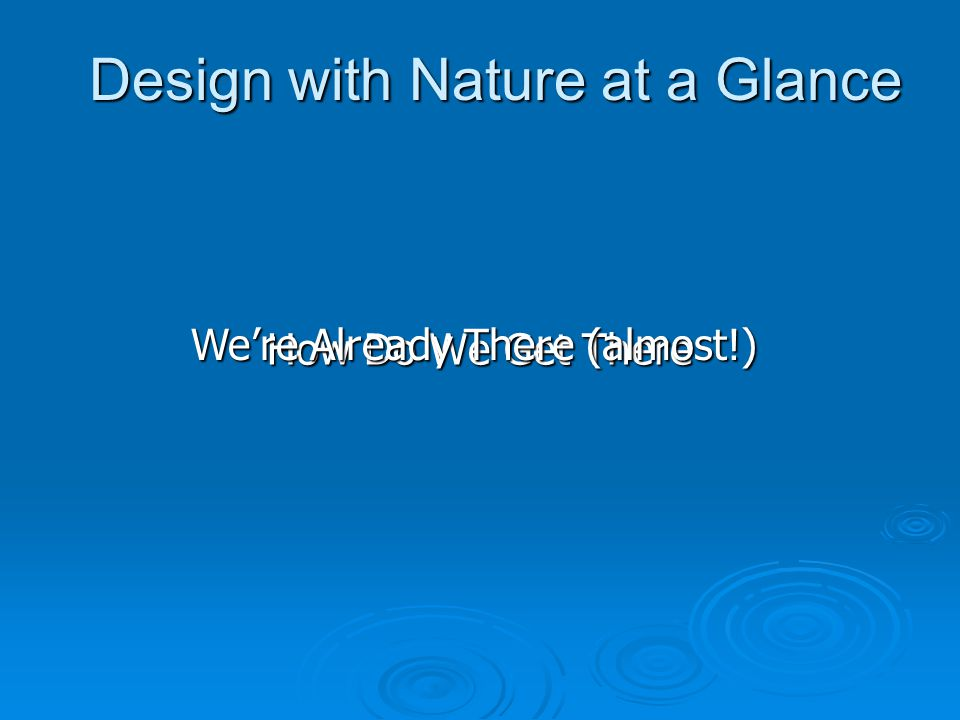 How Do We Get There Design with Nature at a Glance We're Already There (almost!)