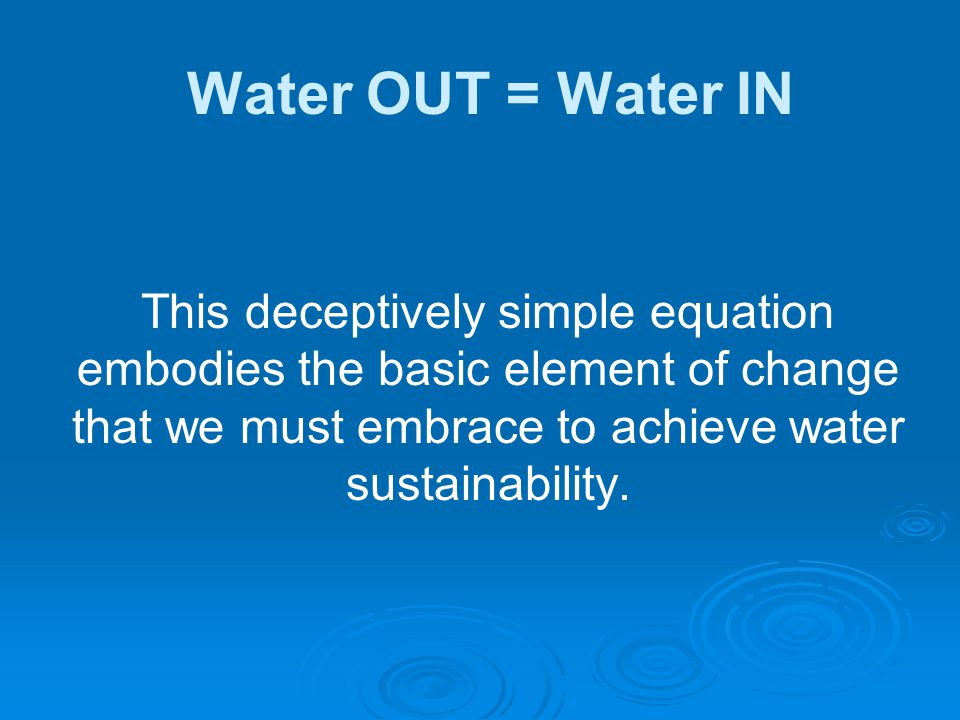 This deceptively simple equation embodies the basic element of change that we must embrace to achieve water sustainability. Water OUT = Water IN