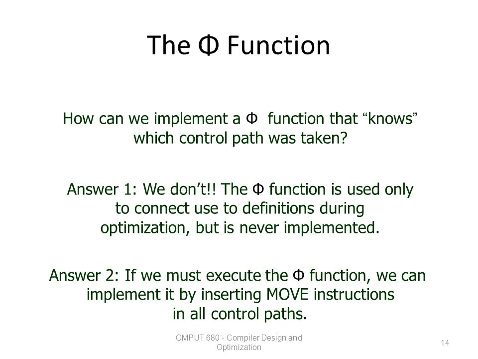 """The Φ Function CMPUT 680 - Compiler Design and Optimization 14 How can we implement a Φ function that """"knows"""" which control path was taken? Answer 1:"""