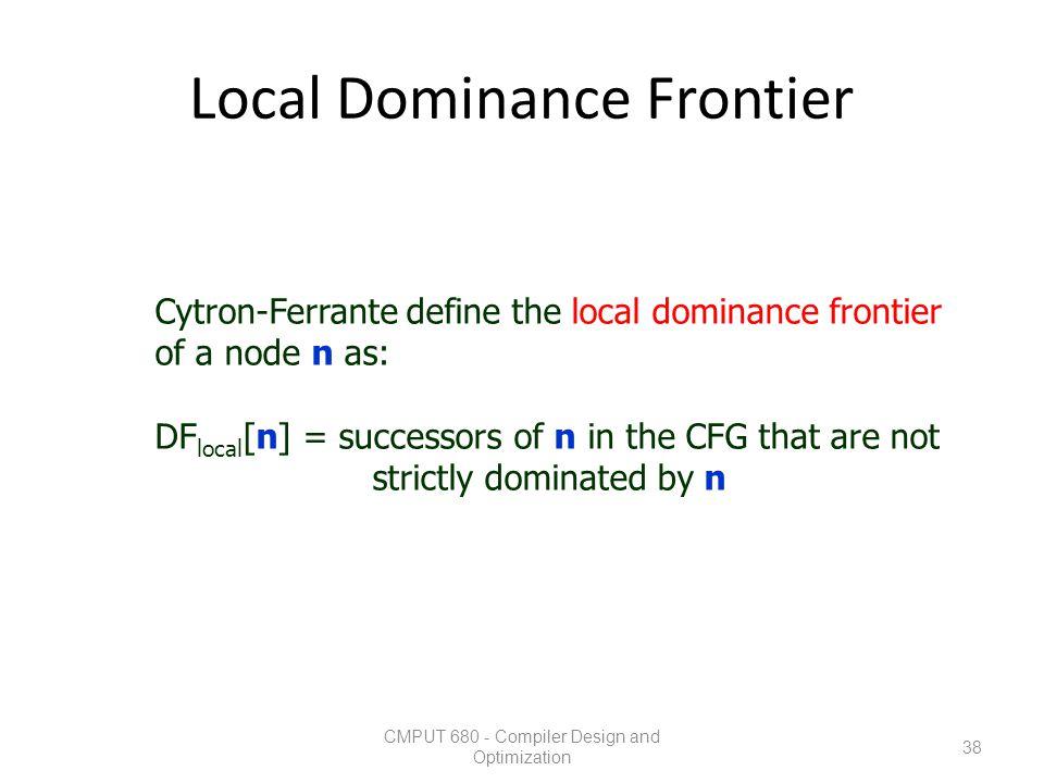 Local Dominance Frontier CMPUT 680 - Compiler Design and Optimization 38 Cytron-Ferrante define the local dominance frontier of a node n as: DF local