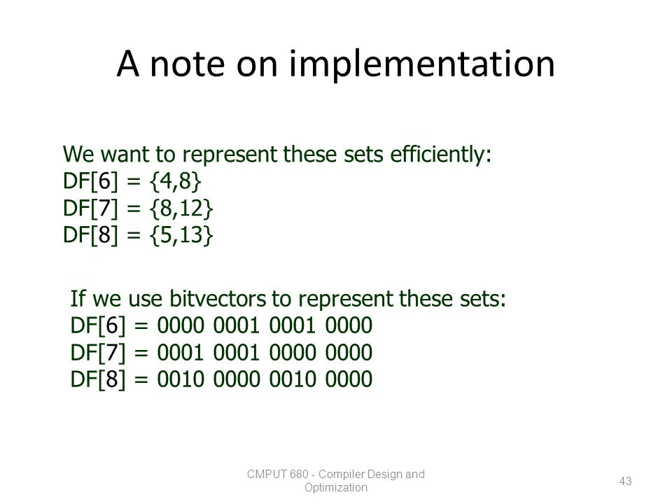 A note on implementation CMPUT 680 - Compiler Design and Optimization 43 We want to represent these sets efficiently: DF[6] = {4,8} DF[7] = {8,12} DF[