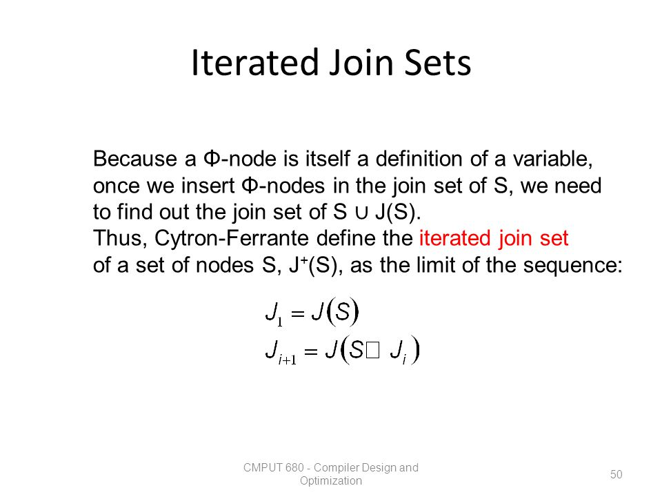 Iterated Join Sets CMPUT 680 - Compiler Design and Optimization 50 Because a Φ-node is itself a definition of a variable, once we insert Φ-nodes in th