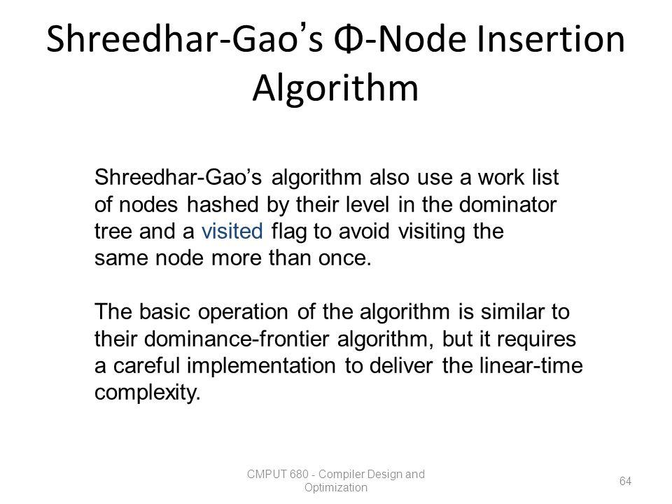 Shreedhar-Gao's Φ-Node Insertion Algorithm CMPUT 680 - Compiler Design and Optimization 64 Shreedhar-Gao's algorithm also use a work list of nodes has