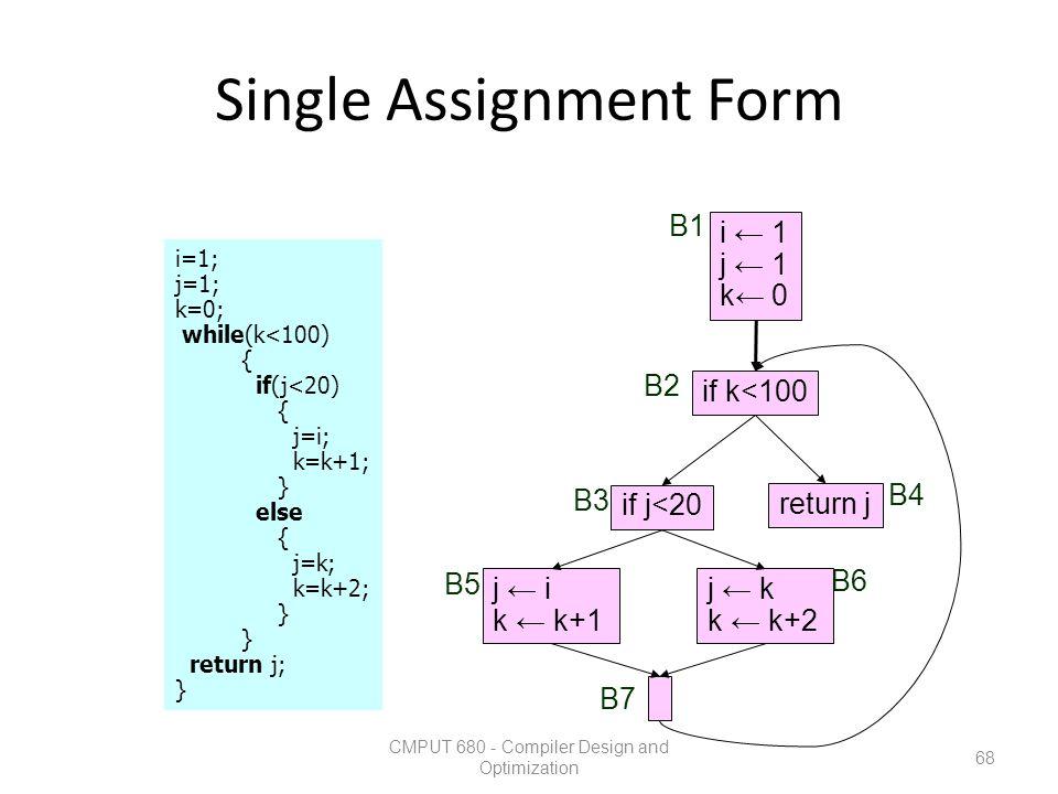 Single Assignment Form CMPUT 680 - Compiler Design and Optimization 68 i=1; j=1; k=0; while(k<100) { if(j<20) { j=i; k=k+1; } else { j=k; k=k+2; } ret