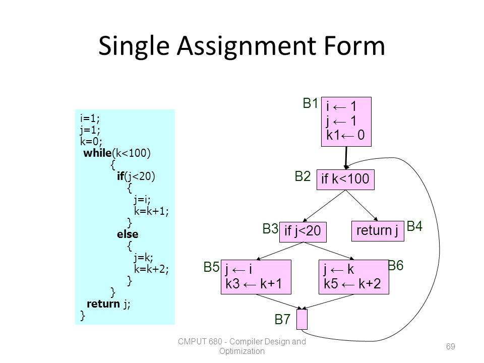 Single Assignment Form CMPUT 680 - Compiler Design and Optimization 69 i=1; j=1; k=0; while(k<100) { if(j<20) { j=i; k=k+1; } else { j=k; k=k+2; } ret