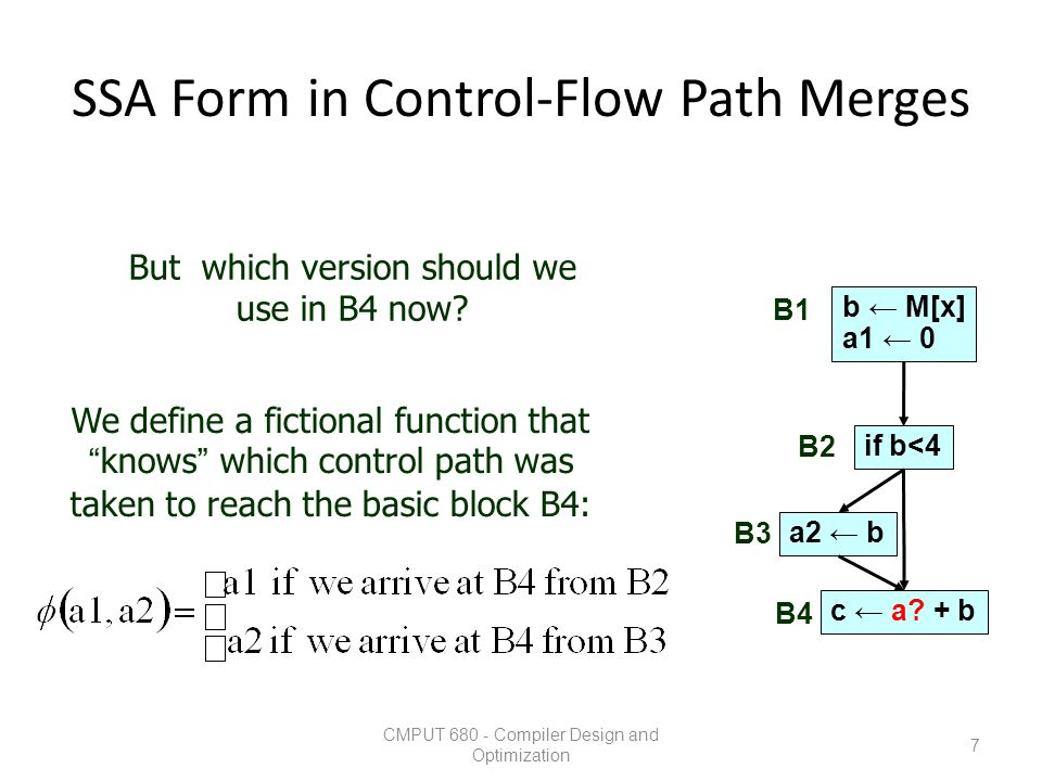 SSA Form in Control-Flow Path Merges CMPUT 680 - Compiler Design and Optimization 8 b ← M[x] a1 ← 0 if b<4 a2 ← b a3 ← ψ(a2,a1) c ← a3 + b B1 B2 B3 B4 But which version should we use in B4 now.