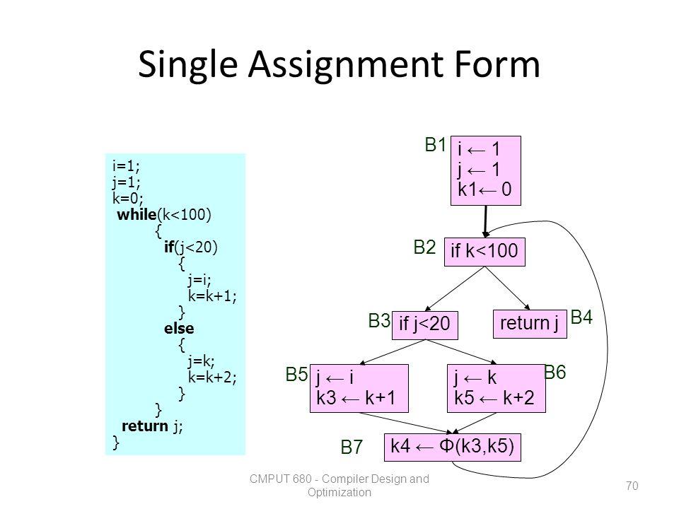 Single Assignment Form CMPUT 680 - Compiler Design and Optimization 70 i=1; j=1; k=0; while(k<100) { if(j<20) { j=i; k=k+1; } else { j=k; k=k+2; } ret