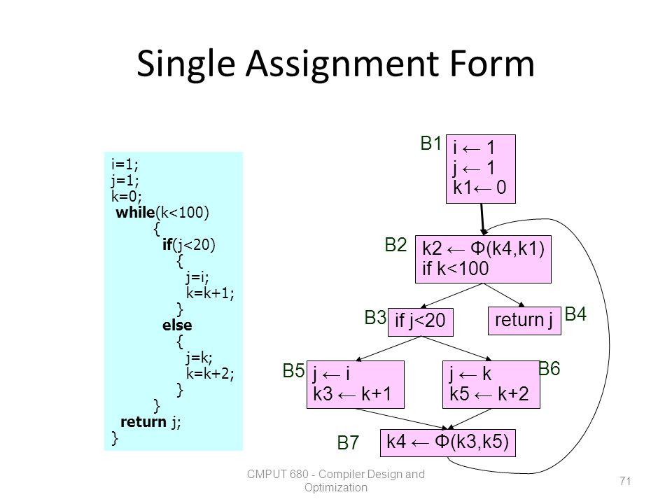 Single Assignment Form CMPUT 680 - Compiler Design and Optimization 71 i=1; j=1; k=0; while(k<100) { if(j<20) { j=i; k=k+1; } else { j=k; k=k+2; } ret