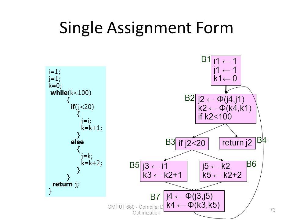 Single Assignment Form CMPUT 680 - Compiler Design and Optimization 73 i=1; j=1; k=0; while(k<100) { if(j<20) { j=i; k=k+1; } else { j=k; k=k+2; } ret