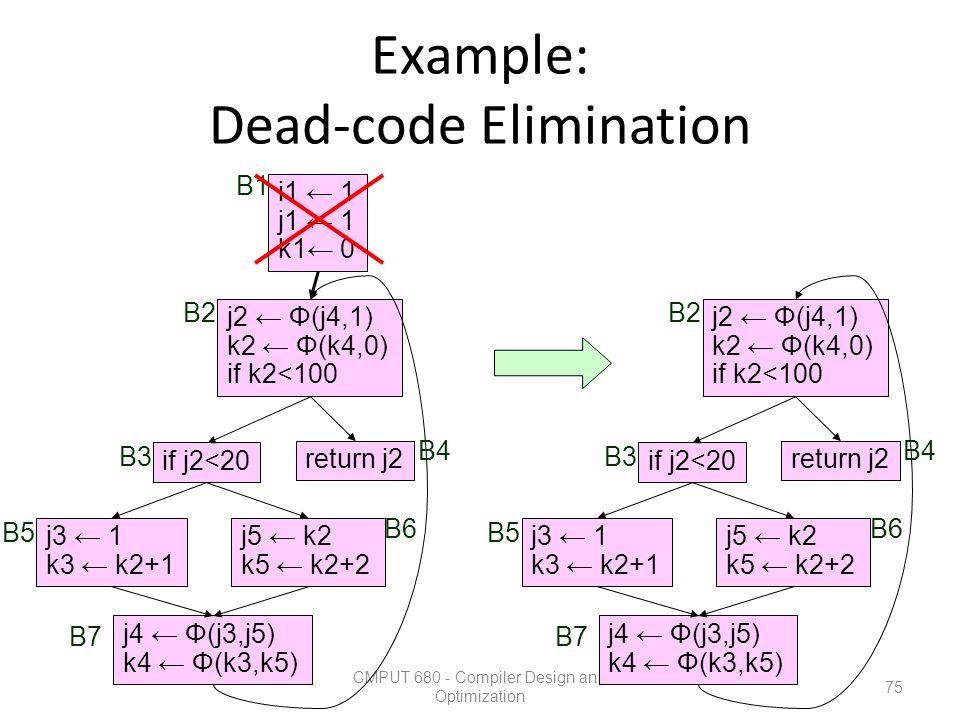 Example: Dead-code Elimination CMPUT 680 - Compiler Design and Optimization 75 i1 ← 1 j1 ← 1 k1← 0 j3 ← 1 k3 ← k2+1 j5 ← k2 k5 ← k2+2 return j2 if j2<