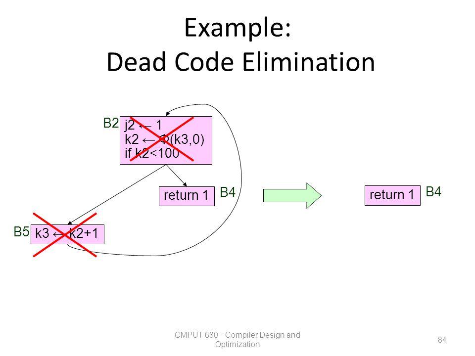 Example: Dead Code Elimination CMPUT 680 - Compiler Design and Optimization 84 k3 ← k2+1 return 1 j2 ← 1 k2 ← Φ(k3,0) if k2<100 B2 B5 B4 return 1 B4
