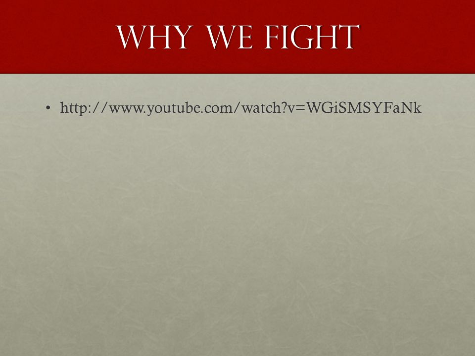 Why We Fight http://www.youtube.com/watch?v=WGiSMSYFaNkhttp://www.youtube.com/watch?v=WGiSMSYFaNk