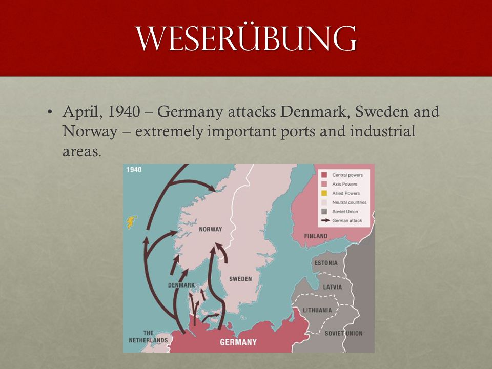 Weserübung April, 1940 – Germany attacks Denmark, Sweden and Norway – extremely important ports and industrial areas.April, 1940 – Germany attacks Denmark, Sweden and Norway – extremely important ports and industrial areas.