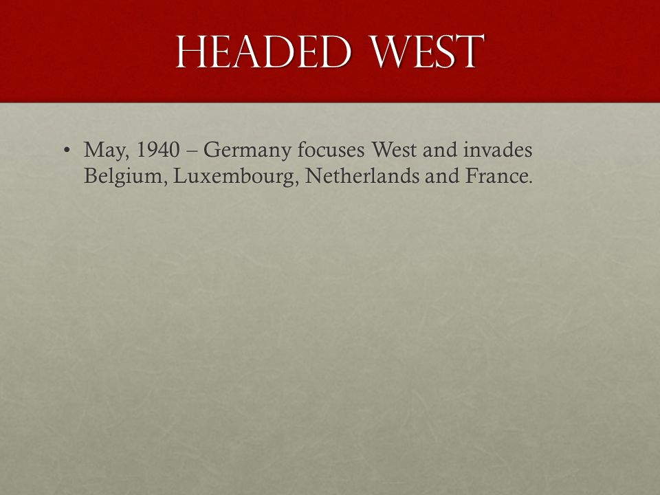 Headed West May, 1940 – Germany focuses West and invades Belgium, Luxembourg, Netherlands and France.May, 1940 – Germany focuses West and invades Belg