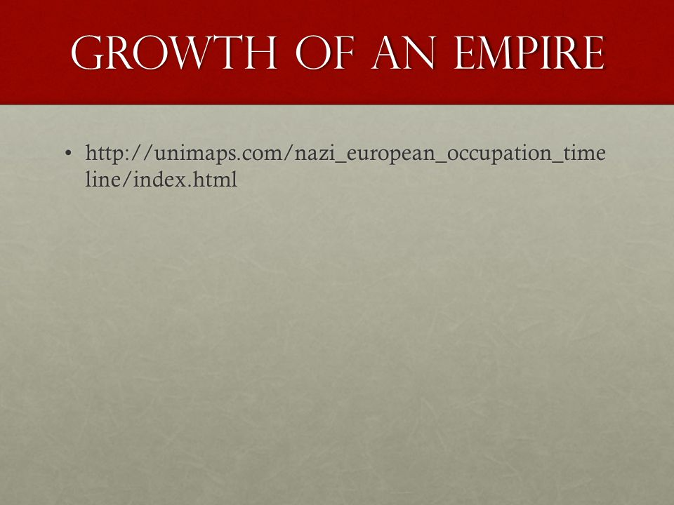 Growth of an Empire http://unimaps.com/nazi_european_occupation_time line/index.htmlhttp://unimaps.com/nazi_european_occupation_time line/index.html