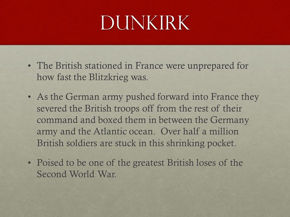 Dunkirk The British stationed in France were unprepared for how fast the Blitzkrieg was.The British stationed in France were unprepared for how fast t
