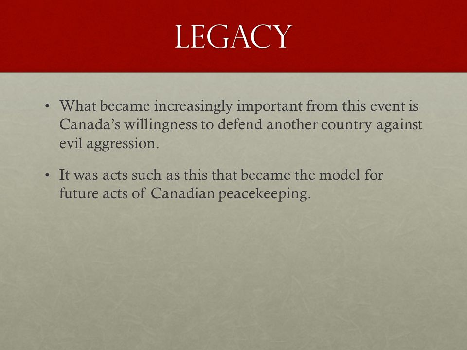 Legacy What became increasingly important from this event is Canada's willingness to defend another country against evil aggression.What became increasingly important from this event is Canada's willingness to defend another country against evil aggression.
