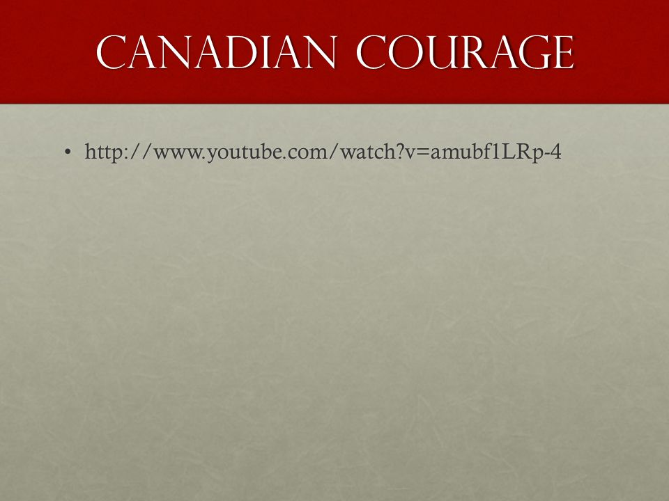 Canadian Courage http://www.youtube.com/watch?v=amubf1LRp-4http://www.youtube.com/watch?v=amubf1LRp-4