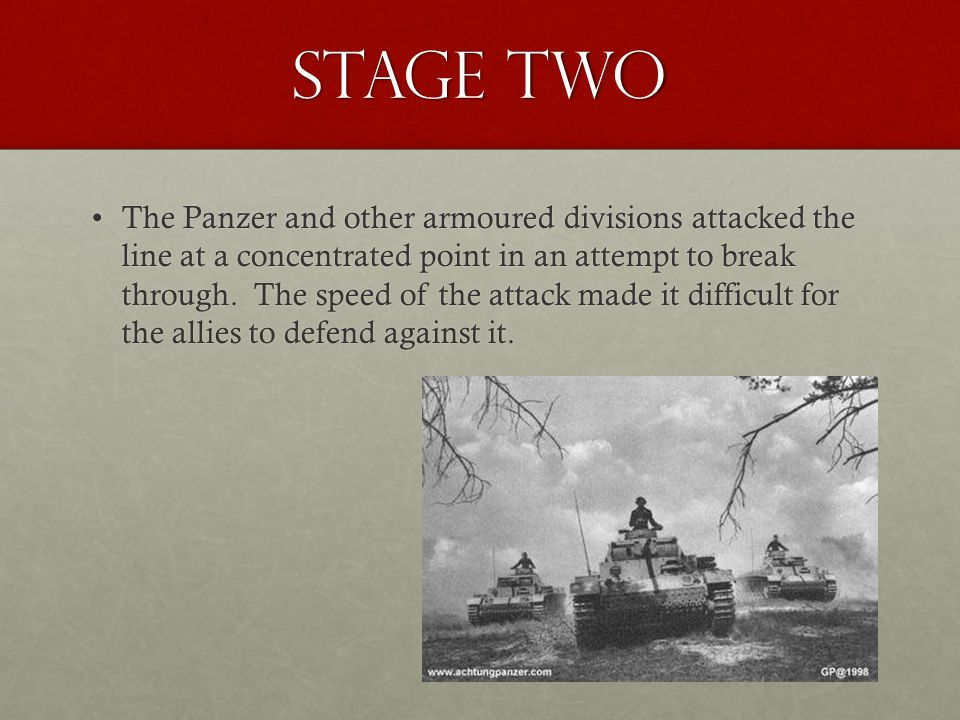 Stage Two The Panzer and other armoured divisions attacked the line at a concentrated point in an attempt to break through. The speed of the attack ma
