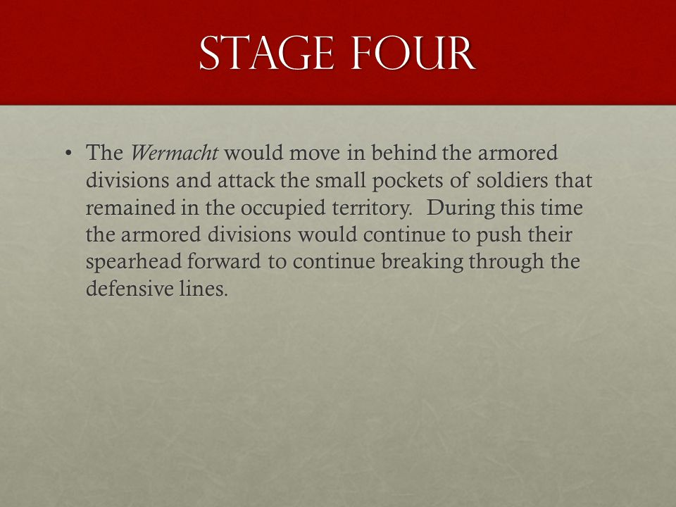 Stage Four The Wermacht would move in behind the armored divisions and attack the small pockets of soldiers that remained in the occupied territory.