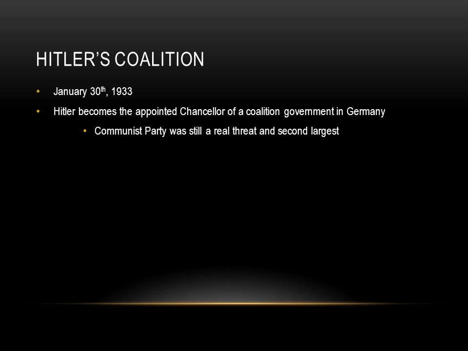 HITLER'S COALITION January 30 th, 1933 Hitler becomes the appointed Chancellor of a coalition government in Germany Communist Party was still a real t